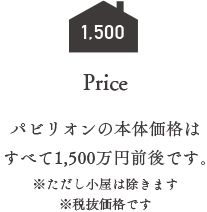 price パビリオンの本体価格はすべて1500万円前後です。
