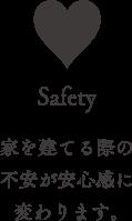 safety 家を建てる際の不安が安心感に変わります。
