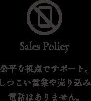 sales policy 公平な視点でサポート。しつこい営業や売り込み電話はありません。