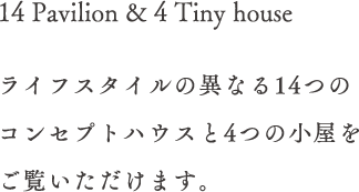 14 Pavilion & 4 Tiny house ライフスタイルの異なる14つのコンセプトハウスと4つの小屋をご覧いただけます。